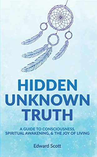 Hidden Unknown Truth: A Guide to Consciousness, Spiritual Awakening, and the Joy of Living by [Edward Scott]
