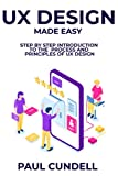 UX Design Made Easy: Step by Step Introduction To The Process and Principles of UX Design...