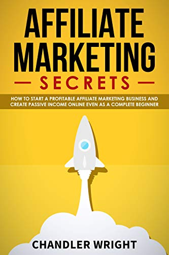Affiliate Marketing: Secrets - How to Start a Profitable Affiliate Marketing Business and Generate Passive Income Online, Even as a Complete Beginner