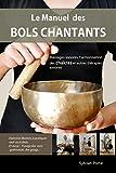 Le Manuel des Bols Chantants: Massages sonores, harmonisation des chakras et autres thérapies...