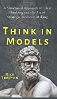 Think in Models: A Structured Approach to Clear Thinking and the Art of Strategic Decision-Making