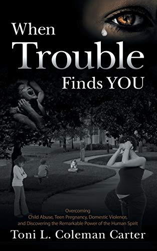 When Trouble Finds You: Overcoming Child Abuse, Teen Pregnancy, Domestic Violence, and Discovering the Remarkable Power