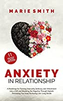 Anxiety in Relationship: A Roadmap for Turning Insecurity, Jealousy, and Attachment into a Gift and Breaking the Negative Thought Spirals Preventing You from Nurturing Life-Long Bonds