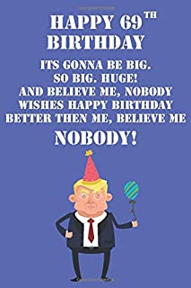 Happy 69th Birthday Its Gonna Be Big So Big Huge And Believe Me Noboby Wishes Happy Birthday Better Then Me Nobody: Funny Donald Trump 69th Birthday ... Then A Card (6x9 - 110 Blank Lined Pages)