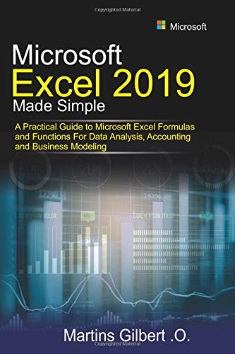 Microsoft Excel 2019 Made Simple: A Practical Guide to Microsoft Excel Formulas and Functions for Data Analysis, Accounting and Business Modeling