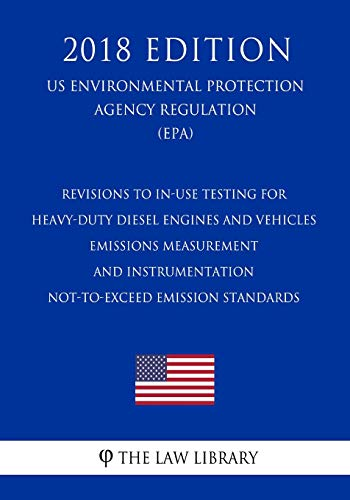 Revisions to In-Use Testing for Heavy-Duty Diesel Engines and Vehicles - Emissions Measurement and Instrumentation - Not-to-Exceed Emission Standards ... Protection Agency Regulation 2018)