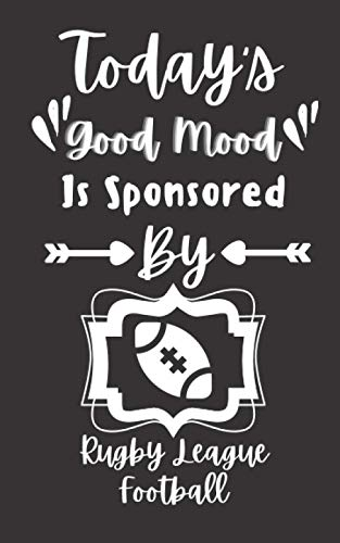 Today's Good Mood Is Sponsored By Rugby League Football: Funny Gifts Ideas For Men, Women, Girls & Boys who love Rugby League Football ( Journal, Diary, Notebook ) 5x8 120 Pages