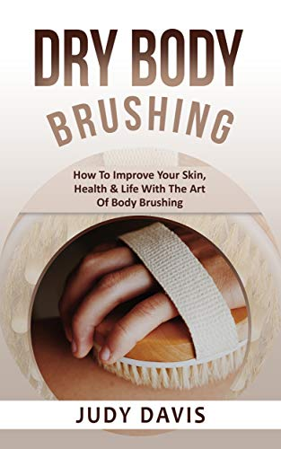 Dry Body Brushing: How To Improve Your Skin, Health & Life With The Art Of Body Brushing (English Edition)