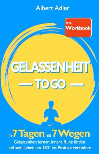Gelassenheit To Go: In 7 Tagen mit 7 Wegen Gelassenheit lernen, innere Ruhe finden und sein Leben um 180° ins Positive verändern - Inkl. Workbook