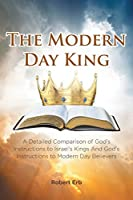The Modern Day King: A Detailed Comparison of God's Instructions to Israel's Kings And God's Instructions to Modern Day Believers