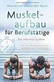 Muskelaufbau für Berufstätige - Das Maximal-System: Mit nur vier Stunden pro Monat nachhaltig zum...