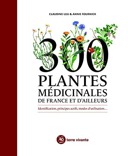 300 plantes médicinales de France et d'ailleurs: Identification, principes actifs, modes d'utilisation...