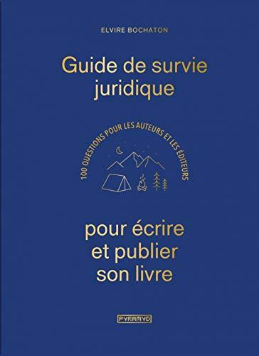 Guide de survie juridique pour écrire et publier son livre: 100 questions pour les auteurs et les éditeurs