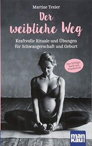 Der weibliche Weg: Kraftvolle Rituale und Übungen für Schwangerschaft und Geburt. Das Erfolgsbuch aus Frankreich!