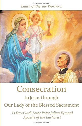 Consecration to Jesus through Our Lady of the Blessed Sacrament: 33 Days with Saint Peter Julian Eymard, Apostle of the Eucharist