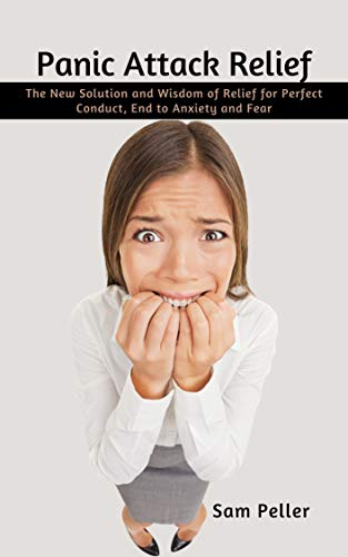 Panic Attack Relief: The New Solution and Wisdom of Relief for Perfect Conduct, End...