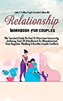 Relationship Workbook For Couples: The Succinct Guide On How To Overcome Insecurity, Jealousy, Fear Of Attachment Or Abandonment, Stop Negative Thinking & Resolve Couple Conflicts