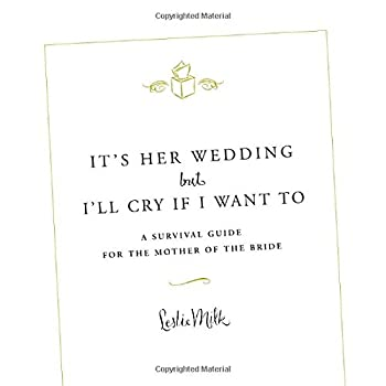 It s Her Wedding But I ll Cry If I Want To  A Survival Guide for the Mother of the Bride
