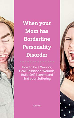 When your Mom has Borderline Personality Disorder: How to be a Warrior, Heal Childhood Wounds, Build Self-Esteem and End your Suffering