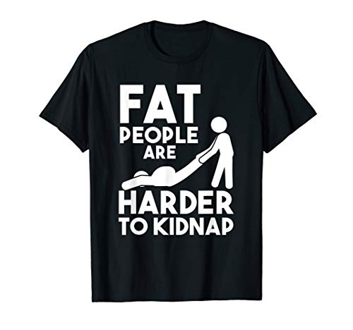 Funny Statement Shirt Fat People Are Harder To Kidnap T-Shirt