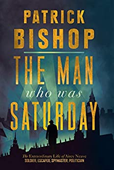 The Man Who Was Saturday: The Extraordinary Life of Airey Neave by [Patrick Bishop]