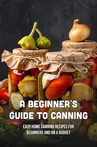 A Beginners Guide To Canning: Easy Home Canning Recipes For Beginners And On A Budget: Vegetables (English Edition)