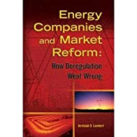 Energy Companies and Market Reform : How Deregulation Went Wrong