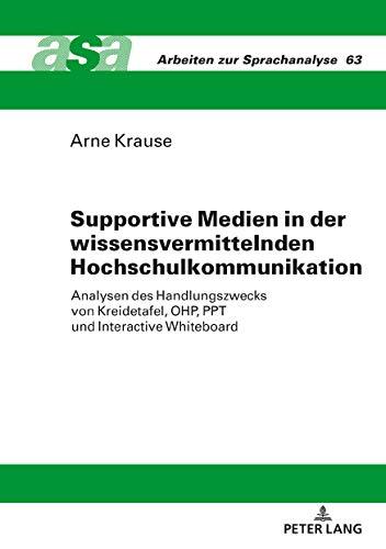 Supportive Medien in der wissensvermittelnden Hochschulkommunikation: Analysen des Handlungszwecks von Kreidetafel, OHP, PPT und Interactive Whiteboard (Arbeiten zur Sprachanalyse 63)