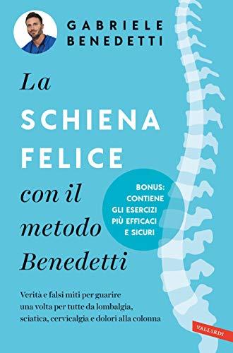 La schiena felice con il metodo Benedetti: Verità e falsi miti per guarire una volta per tutte da lombalgia, sciatica, cervicalgia e dolori alla colonna (Italian Edition)