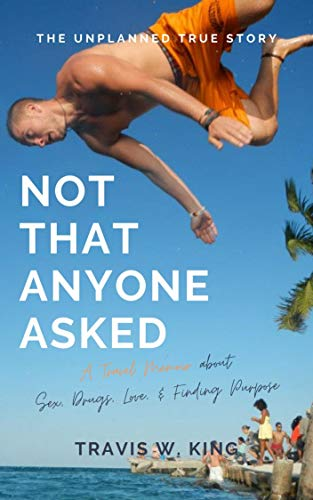 Not That Anyone Asked: A Travel Memoir about Sex, Drugs, Love, and Finding Purpo