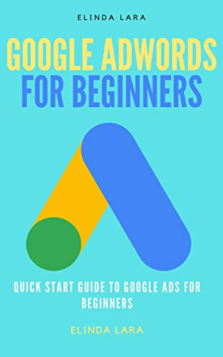 GOOGLE ADWORDS FOR BEGINNERS: Quick Start Guide To Google Ads For Beginners (English Edition)