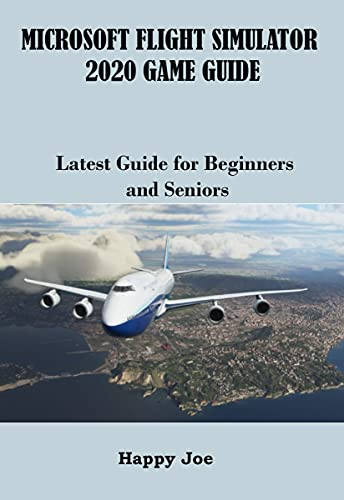 MICROSOFT FLIGHT SIMULATOR 2020 GAME GUIDE: Latest Guide for Beginners and Seniors (English Edition)