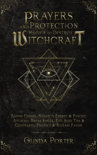 Prayers and Protection Magick to Destroy Witchcraft: Banish Curses, Negative Energy & Psychic Attacks; Break Spells, Evil Soul Ties & Covenants; ... Curses, Negative Energy &Psychic Attacks)