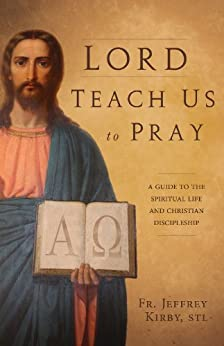 Lord Teach Us to Pray: A Guide to the Spiritual Life and Christian Discipleship by [Jeffrey Kirby S.T.L.]