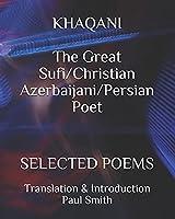 KHAQANI The Great Sufi/Christian Azerbaijani/Persian Poet: SELECTED POEMS