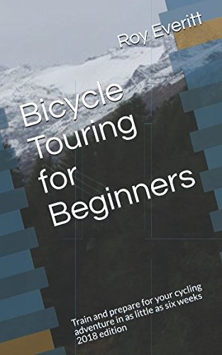 Bicycle Touring for Beginners: Train and prepare for your cycling adventure in as little as six weeks. 2018 edition