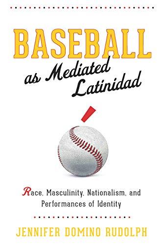 Baseball as Mediated Latinidad: Race, Masculinity, Nationalism, and Performances of Identity (Global Latin/o Americas)