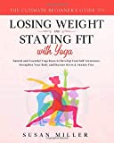 The Ultimate Beginner's Guide to Losing Weight and Staying Fit with Yoga: Natural and Essential Yoga Poses to Develop Your Self-Awareness, Strengthen Your Body and Become Stress & Anxiety Free