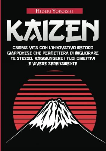 Kaizen: Cambia vita con l'innovativo metodo giapponese che permetterà di migliorare te stesso, raggiungere i tuoi obiettivi e vivere serenamente