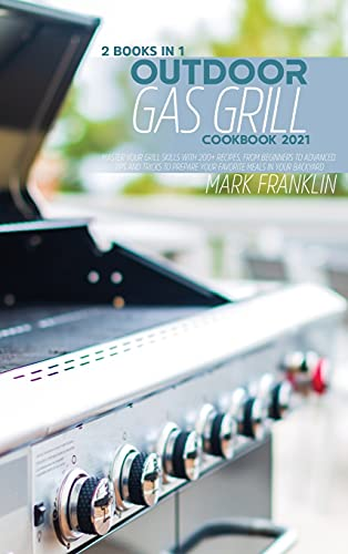 Outdoor Gas Grill Cookbook 2021: 2 Books in 1: Master your Grill Skills with 200+ Recipes, from Beginners to Advanced. Tips and Tricks to Prepare your Favorite Meals in your Backyard