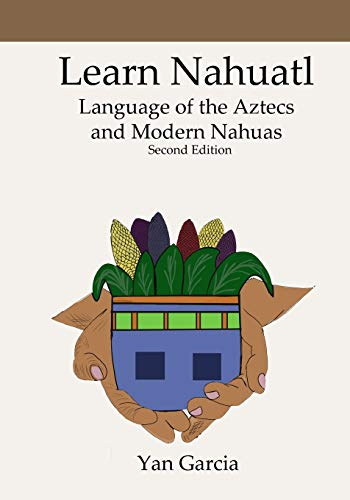 Compare Textbook Prices for Learn Nahuatl, Language of the Aztecs and Modern Nahuas: Second Edition  ISBN 9798703807873 by Garcia, Yan