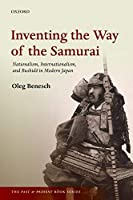 Inventing the Way of the Samurai: Nationalism, Internationalism, and Bushido in Modern Japan (The Past and Present Book)