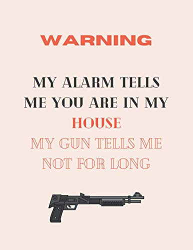 Warning My alarm tells me you are in my house my gun tells me not for long: shooting gifts for men-cute shooting blank lined notebook for shooting ... ay,christmas,anniversary,birthday,school,home