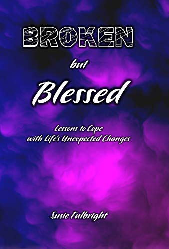 Book: Broken But Blessed - Lessons to Cope with Life's Unexpected Changes by Susie Fulbright
