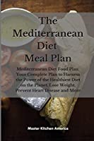 The Mediterranean diet meal plan: Mediterranean Diet Food Plan: Your Complete Plan to Harness the Power of the Healthiest Diet on the Planet, Lose Weight, Prevent Heart Disease and More