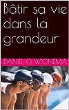 Bâtir sa vie dans la grandeur (French Edition)...