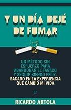 Y un día dejé de fumar : un método sin esfuerzo para abandonar el tabaco y seguir siendo feliz : basado en la experiencia que cambió mi vida by Ricardo Artola(2012-10-01)