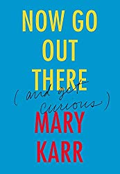 the ripening, notes, quotes, Now Go Out There (and Get Curious), Mary Karr