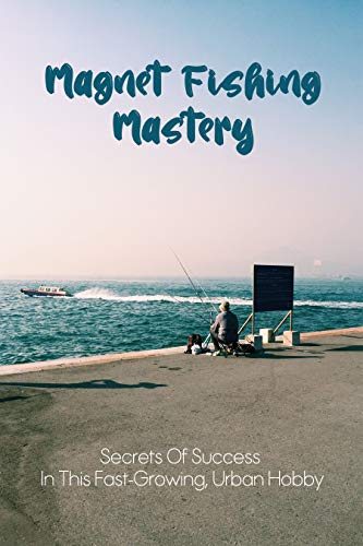 Magnet Fishing Mastery: Secrets Of Success In This Fast-Growing, Urban Hobby: Magnet Fishing Starter Kit (English Edition)