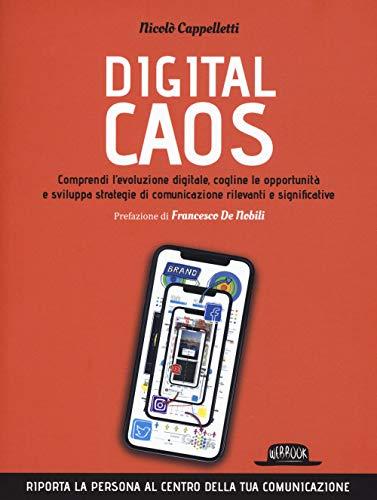 Digital caos. Comprendi l'evoluzione digitale, cogline le opportunità e sviluppa strategie di comunicazione rilevanti e significative